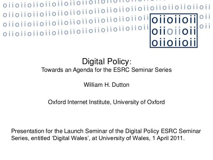 Digital Policy:<br />Towards an Agenda for the ESRC Seminar Series <br />William H. Dutton<br />Oxford Internet Institute,...