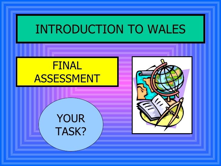 INTRODUCTION TO WALES FINAL ASSESSMENT YOUR TASK?