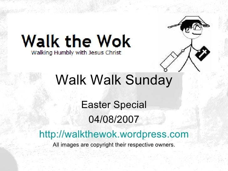 Walk Walk Sunday Easter Special 04/08/2007 http:// walkthewok.wordpress.com All images are copyright their respective owne...