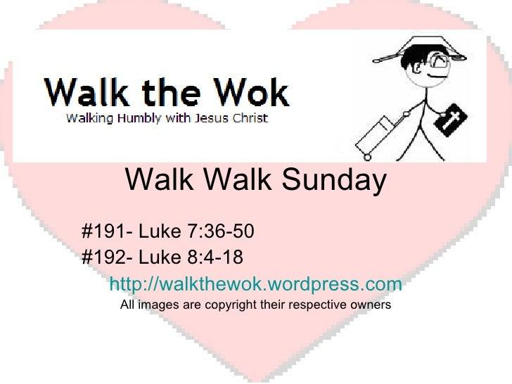 Walk Walk Sunday #191- Luke 7:36-50 #192- Luke 8:4-18 http://walkthewok.wordpress.com All images are copyright their respe...