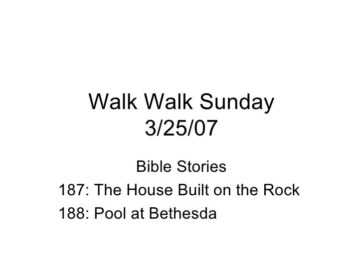 Walk Walk Sunday 3/25/07 Bible Stories 187: The House Built on the Rock 188: Pool at Bethesda