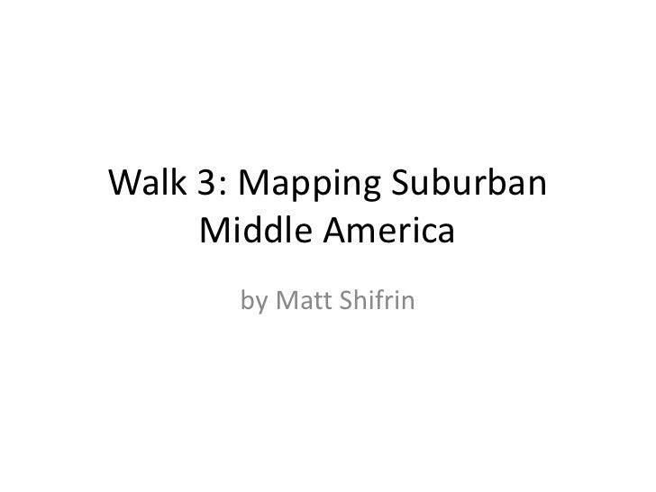 Walk 3: Mapping Suburban Middle America<br />by Matt Shifrin<br />