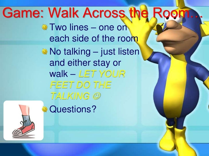 Game: Walk Across the Room…<br />Two lines – one on each side of the room<br />No talking – just listen and either stay or...