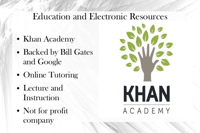 Education and Electronic Resources●   Khan Academy●   Backed by Bill Gates    and Google●   Online Tutoring●   Lecture and...
