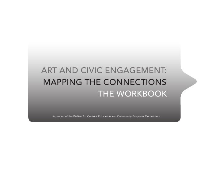 ART AND CIVIC ENGAGEMENT: MAPPING THE CONNECTIONS             THE WORKBOOK    A project of the Walker Art Center's Educati...