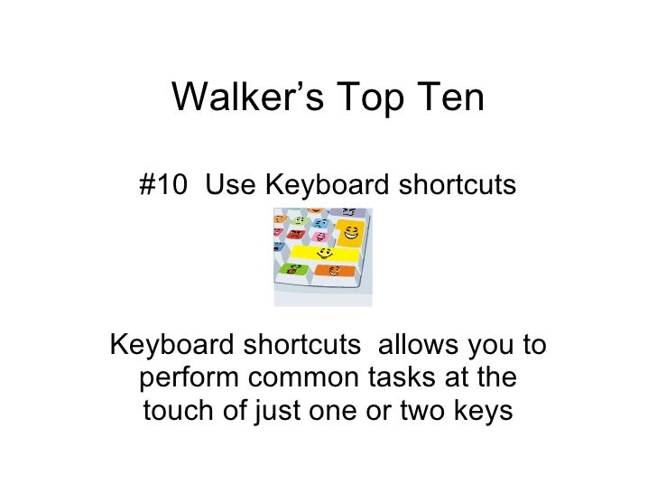 Walker's Top Ten #10  Use Keyboard shortcuts Keyboard shortcuts  allows you to perform common tasks at the touch of just o...