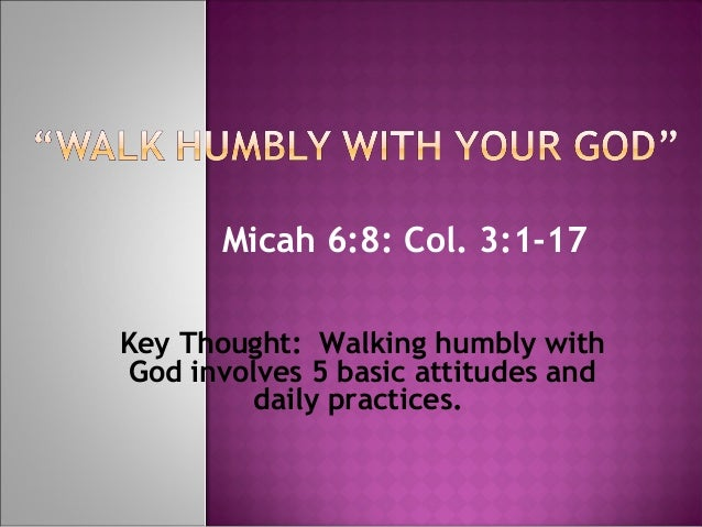 Micah 6:8: Col. 3:1-17 Key Thought: Walking humbly with God involves 5 basic attitudes and daily practices.