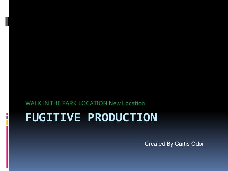 FUGITIVE Production<br />WALK IN THE PARK LOCATION New Location<br />Created By Curtis Odoi<br />
