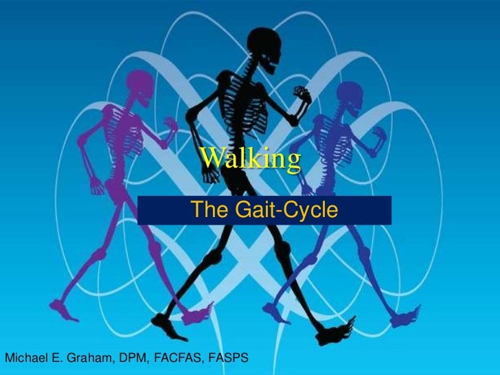 Walking<br />The Gait-Cycle<br />Michael E. Graham, DPM, FACFAS, FASPS<br />