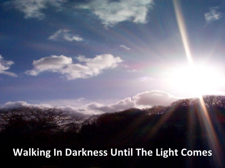 Walking In Darkness Until The Light Comes