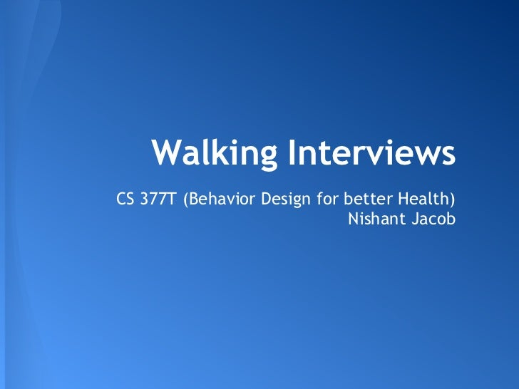 Walking InterviewsCS 377T (Behavior Design for better Health)                             Nishant Jacob