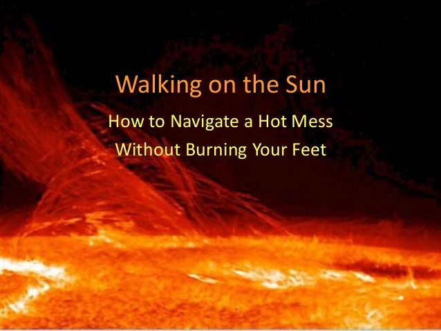 Walking on the Sun How to Navigate a Hot Mess Without Burning Your Feet