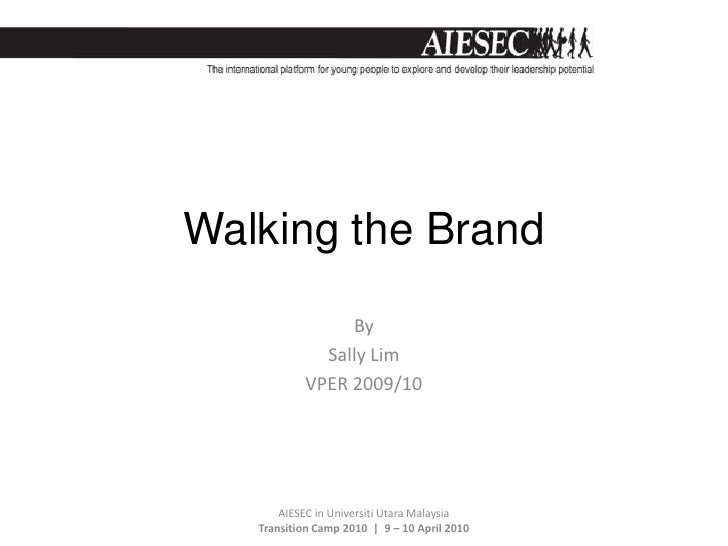 Walking the Brand<br />By <br />Sally Lim <br />VPER 2009/10<br />AIESEC in Universiti Utara Malaysia   Transition Camp 20...