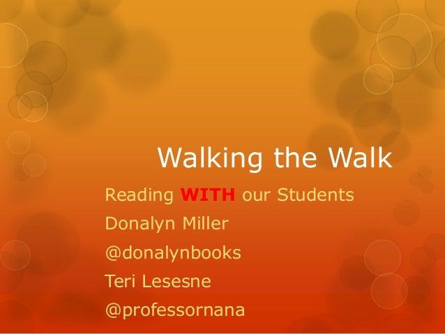 Walking the WalkReading WITH our StudentsDonalyn Miller@donalynbooksTeri Lesesne@professornana