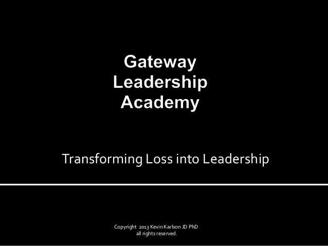 Copyright 2013 Kevin Karlson JD PhDall rights reserved.Transforming Loss into Leadership