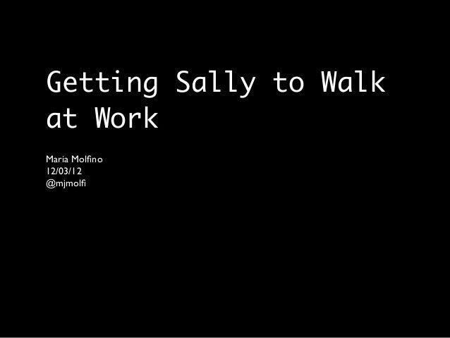 Getting Sally to Walkat WorkMaria Molfino12/03/12@mjmolfi