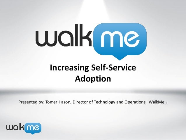 Increasing Self-Service                     AdoptionPresented by: Tomer Hason, Director of Technology and Operations, Walk...