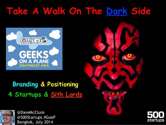 Branding & Positioning 4 Startups & Sith Lords Take A Walk On The Dark Side @DaveMcClure @500Startups #GoaP Bangkok, July ...
