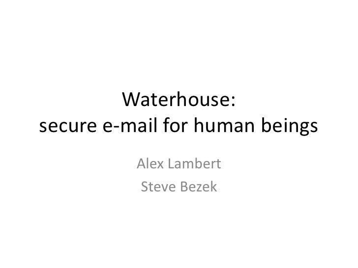 Waterhouse: secure e-mail for human beings           Alex Lambert           Steve Bezek