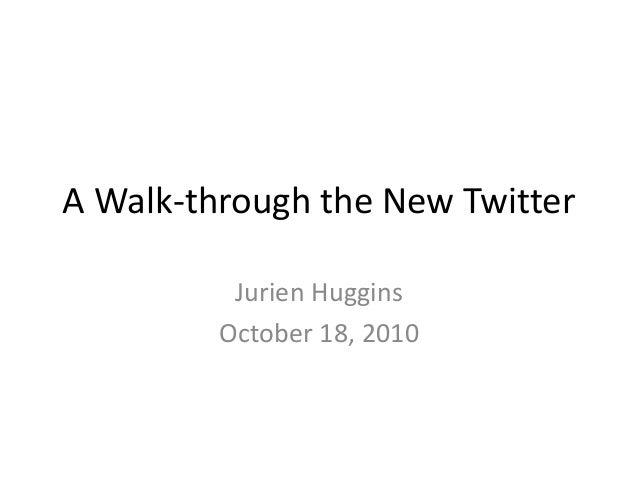 A Walk-through the New Twitter Jurien Huggins October 18, 2010