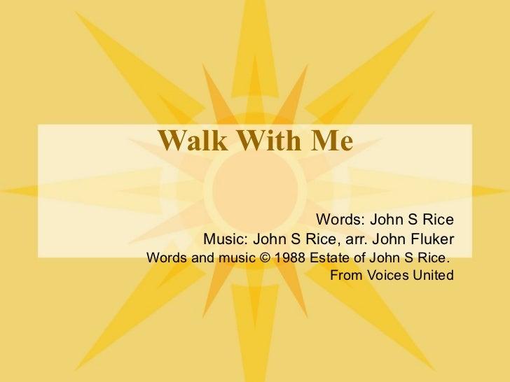 Walk With Me Words: John S Rice Music: John S Rice, arr. John Fluker Words and music © 1988 Estate of John S Rice.  From V...