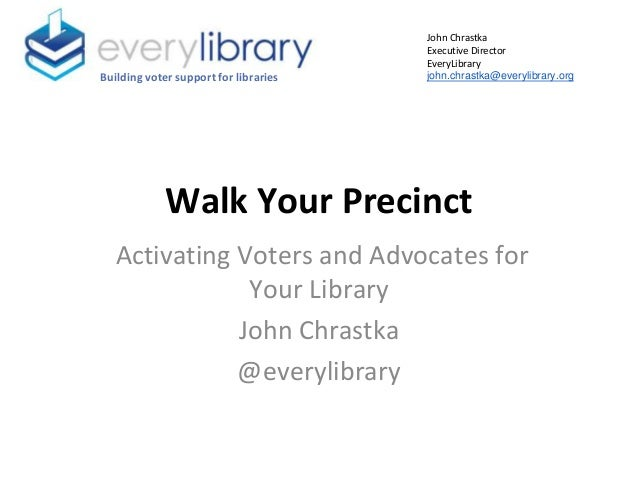 Walk Your Precinct Activating Voters and Advocates for Your Library John Chrastka @everylibrary Building voter support for...