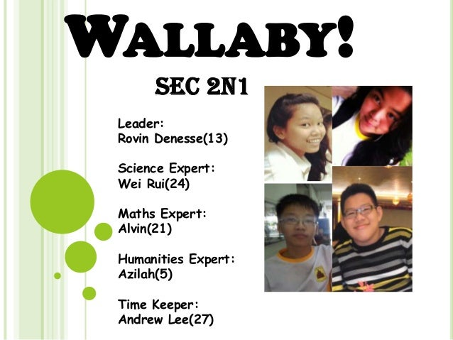 WALLABY! Sec 2N1 Leader: Rovin Denesse(13) Science Expert: Wei Rui(24) Maths Expert: Alvin(21) Humanities Expert: Azilah(5...