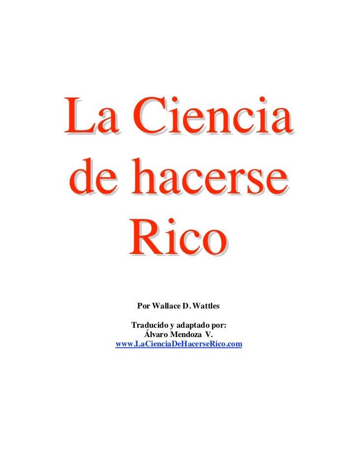 La Cienciade hacerse   Rico       Por Wallace D. Wattles     Traducido y adaptado por:        Álvaro Mendoza V.  www.LaCie...