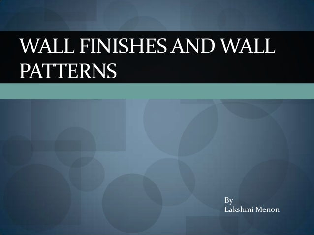 WALL FINISHES AND WALL PATTERNS  By Lakshmi Menon