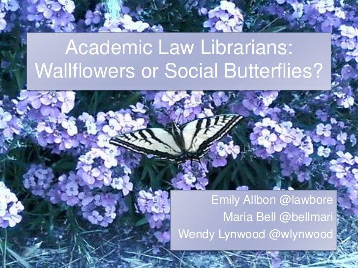 Academic Law Librarians: Wallflowers or Social Butterflies?<br />Emily Allbon @lawbore<br />Maria Bell @bellmari<br />Wend...