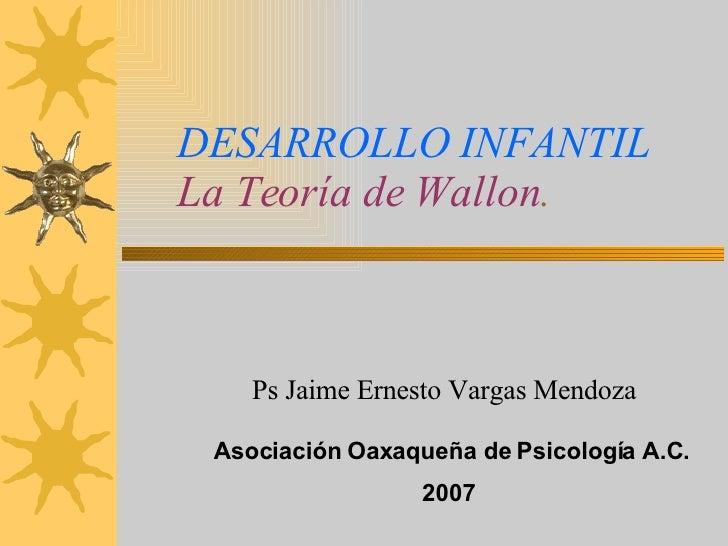 DESARROLLO INFANTIL La Teoría de Wallon . Ps Jaime Ernesto Vargas Mendoza Asociación Oaxaqueña de Psicología A.C. 2007