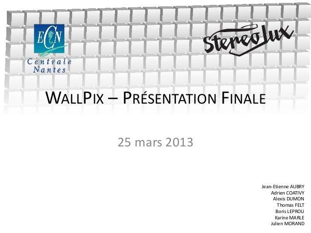 WALLPIX – PRÉSENTATION FINALE25 mars 2013Jean-Etienne AUBRYAdrien COATIVYAlexis DUMONThomas FELTBoris LEPROUKarine MARLEJu...