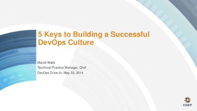 5 Keys to Building a Successful DevOps Culture Mandi Walls Technical Practice Manager, Chef DevOps Drive-In, May 22, 2014