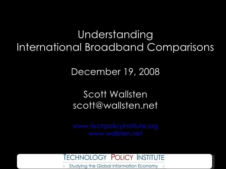 Understanding International Broadband Comparisons December 19, 2008 Scott Wallsten [email_address] www.techpolicyinstitute...
