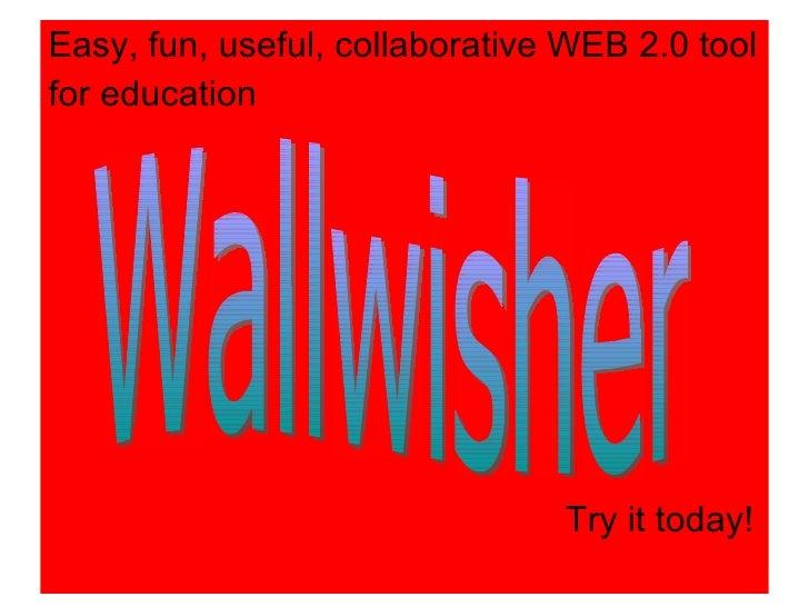 <ul><li>Easy, fun, useful, collaborative WEB 2.0 tool </li></ul><ul><li>for education </li></ul>Wallwisher Try it today!