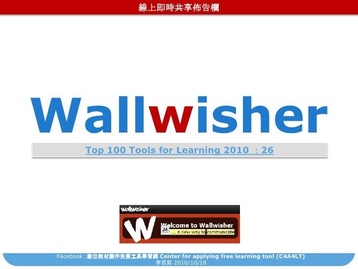 線上即時共享佈告欄<br />Wallwisher<br />Top 100 Tools for Learning 2010:26<br />Facebook:數位教材製作免費工具學習網 Center for applying free lea...