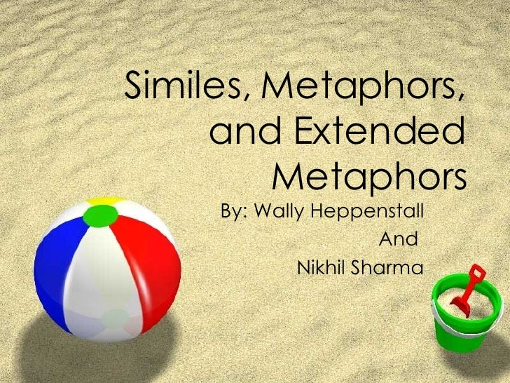 Similes, Metaphors, and Extended Metaphors By: Wally Heppenstall And  Nikhil Sharma