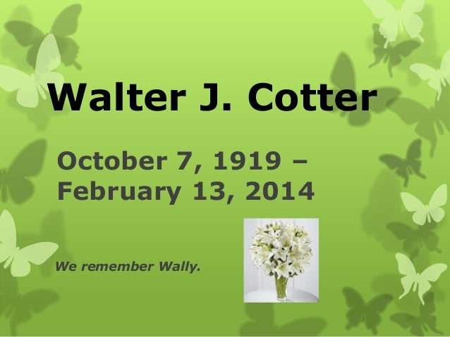 October 7, 1919 – February 13, 2014 We remember Wally. Walter J. Cotter