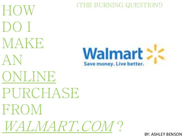 (THE BURNING QUESTION!) HOW DO I MAKE AN ONLINE PURCHASE FROM WALMART.COM ? BY: ASHLEY BENSON