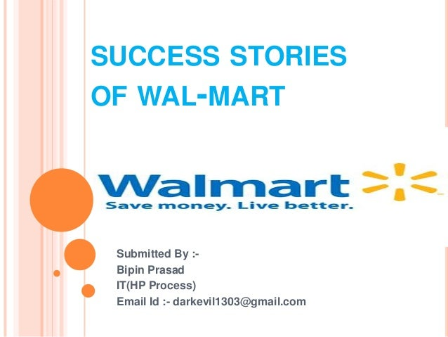 SUCCESS STORIESOF WAL-MART Submitted By :- Bipin Prasad IT(HP Process) Email Id :- darkevil1303@gmail.com