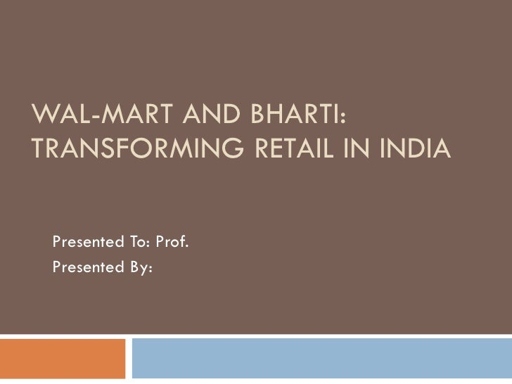 WAL-MART AND BHARTI:  TRANSFORMING RETAIL IN INDIA Presented To: Prof.  Presented By: