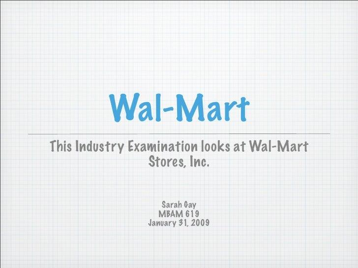 Wal-Mart This Industry Examination looks at Wal-Mart                  Stores, Inc.                     Sarah Gay          ...