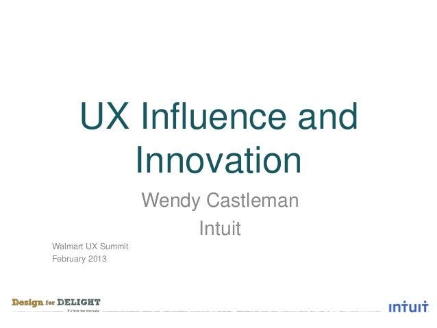 UX Influence and       Innovation                    Wendy Castleman                         IntuitWalmart UX SummitFebrua...