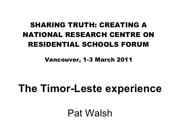 SHARING TRUTH: CREATING A NATIONAL RESEARCH CENTRE ON RESIDENTIAL SCHOOLS FORUM Vancouver, 1-3 March 2011 The Timor-Leste ...