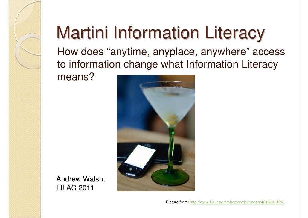 """Martini Information LiteracyHow does """"anytime, anyplace, anywhere"""" accessto information change what Information Literacyme..."""