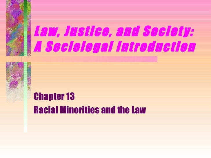 Law, Justice, and Societ y:A Sociolegal IntroductionChapter 13Racial Minorities and the Law