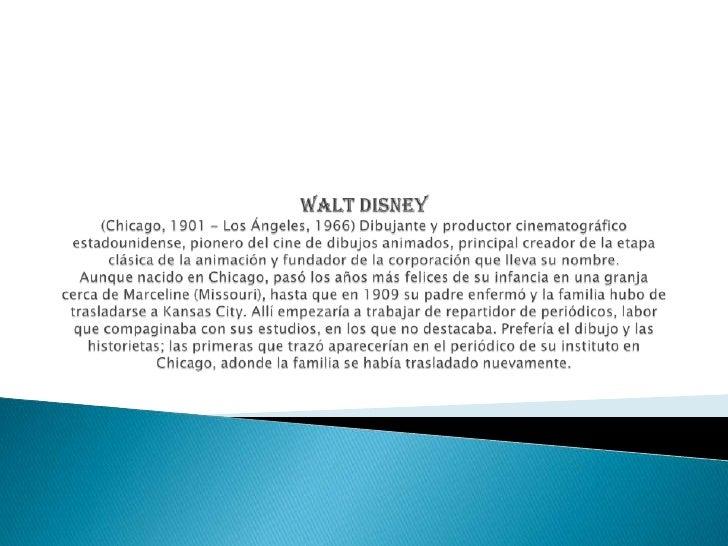 Walt Disney(Chicago, 1901 - Los Ángeles, 1966) Dibujante y productor cinematográfico estadounidense, pionero del cine de d...
