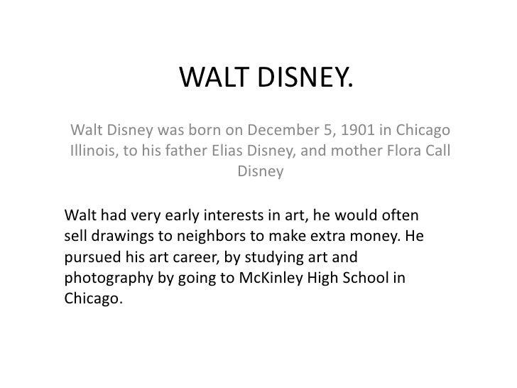 WALT DISNEY.<br />Walt Disney was born on December 5, 1901 in Chicago Illinois, to his father Elias Disney, and mother Flo...