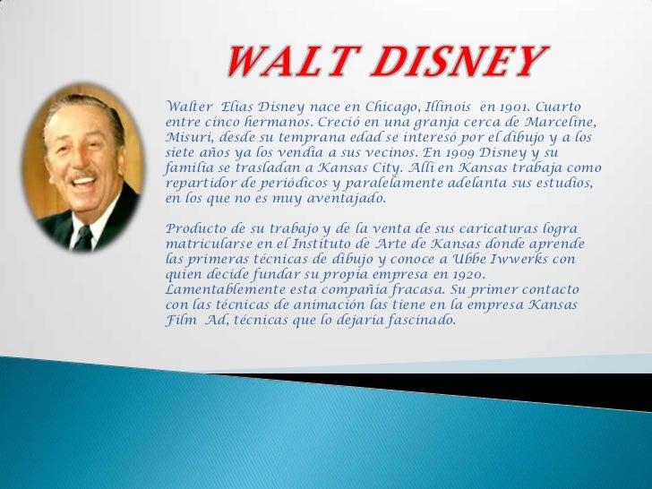WALT DISNEY<br />Walter  Elías Disney nace en Chicago, Illinois  en 1901. Cuarto entre cinco hermanos. Creció en una granj...