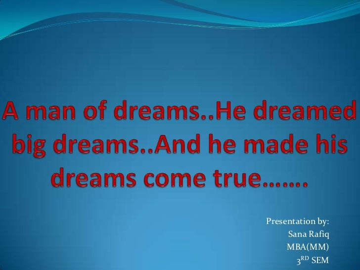 A man of dreams..He dreamed big dreams..And he made his dreams come true……. <br />Presentation by:<br />Sana Rafiq<br />MB...